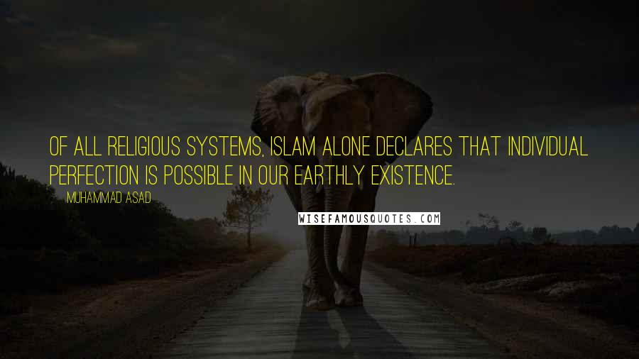 Muhammad Asad quotes: Of all religious systems, Islam alone declares that individual perfection is possible in our earthly existence.