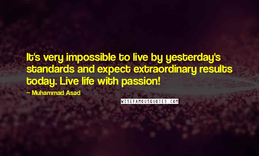 Muhammad Asad quotes: It's very impossible to live by yesterday's standards and expect extraordinary results today. Live life with passion!
