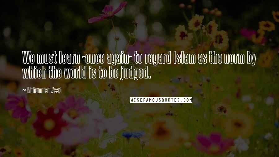 Muhammad Asad quotes: We must learn -once again- to regard Islam as the norm by which the world is to be judged.