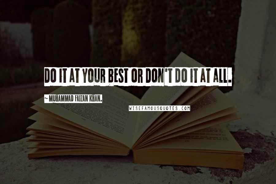Muhammad Faizan Khan. quotes: Do it at your best or Don't do it at all.