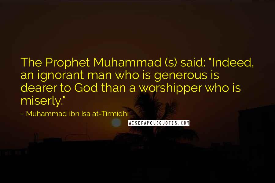 """Muhammad Ibn Isa At-Tirmidhi quotes: The Prophet Muhammad (s) said: """"Indeed, an ignorant man who is generous is dearer to God than a worshipper who is miserly."""""""