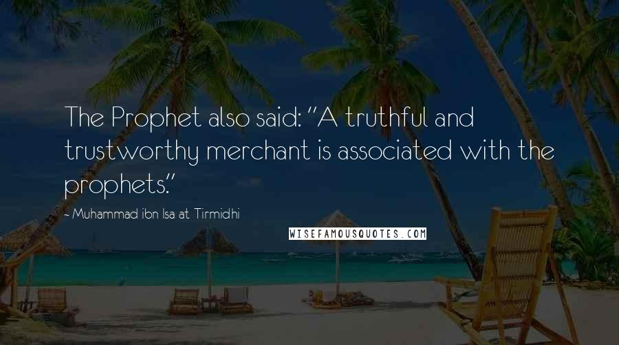 """Muhammad Ibn Isa At-Tirmidhi quotes: The Prophet also said: """"A truthful and trustworthy merchant is associated with the prophets."""""""