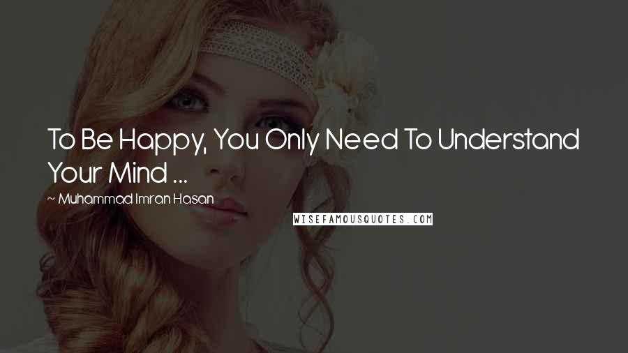 Muhammad Imran Hasan quotes: To Be Happy, You Only Need To Understand Your Mind ...
