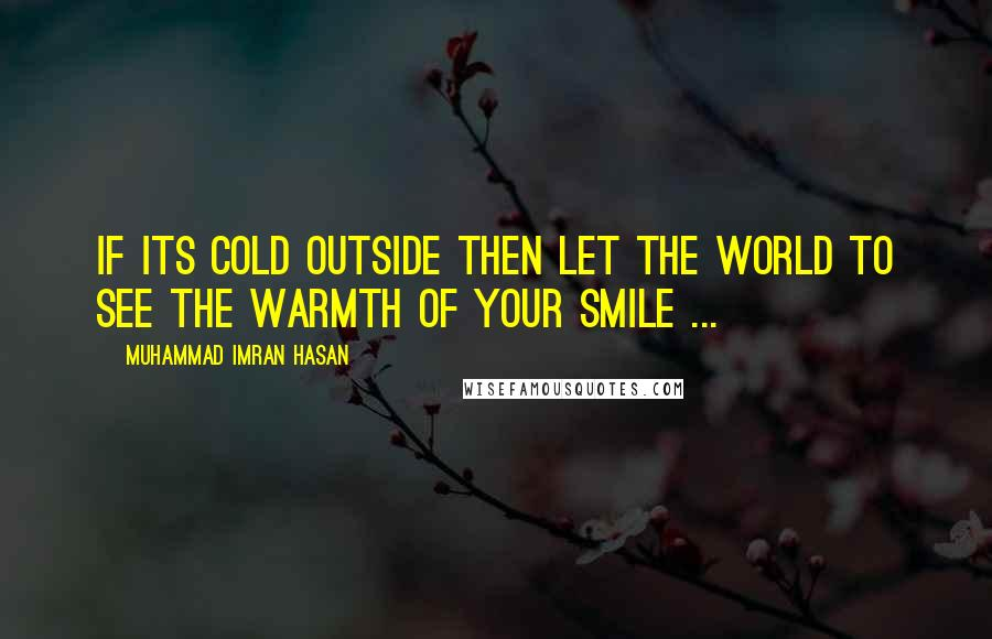 Muhammad Imran Hasan quotes: If Its Cold Outside Then Let The World To See The Warmth of Your SMILE ...