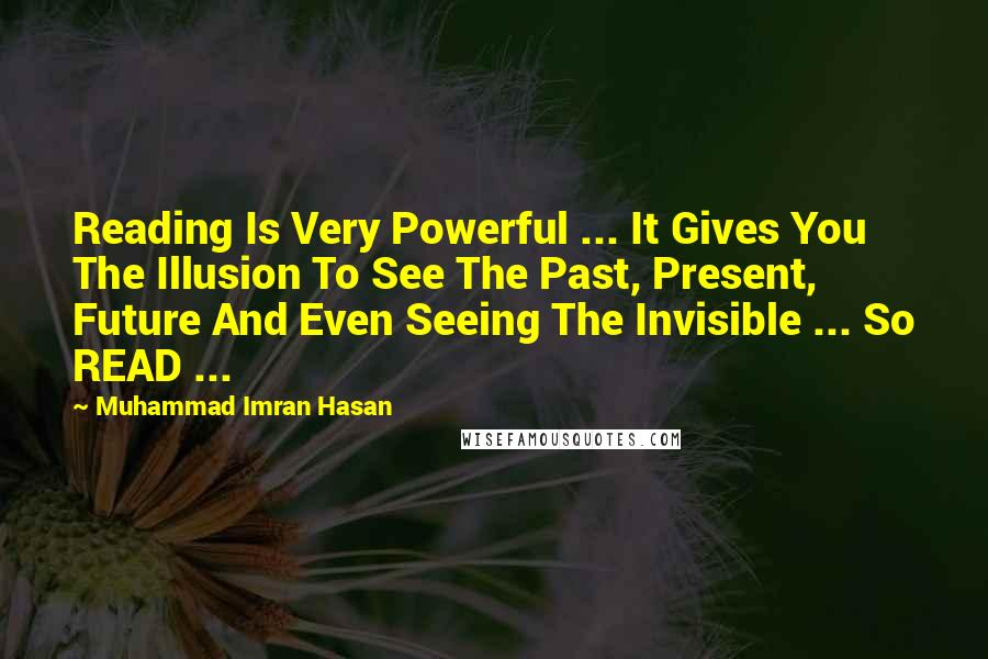 Muhammad Imran Hasan quotes: Reading Is Very Powerful ... It Gives You The Illusion To See The Past, Present, Future And Even Seeing The Invisible ... So READ ...