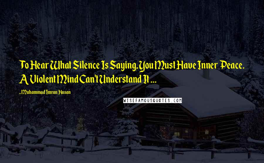 Muhammad Imran Hasan quotes: To Hear What Silence Is Saying, You Must Have Inner Peace. A Violent Mind Can't Understand It ...