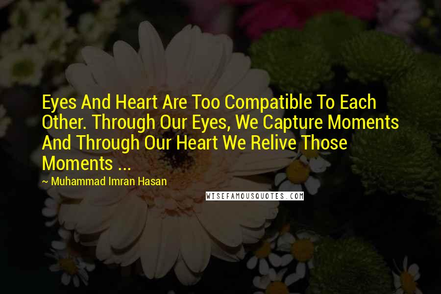 Muhammad Imran Hasan quotes: Eyes And Heart Are Too Compatible To Each Other. Through Our Eyes, We Capture Moments And Through Our Heart We Relive Those Moments ...