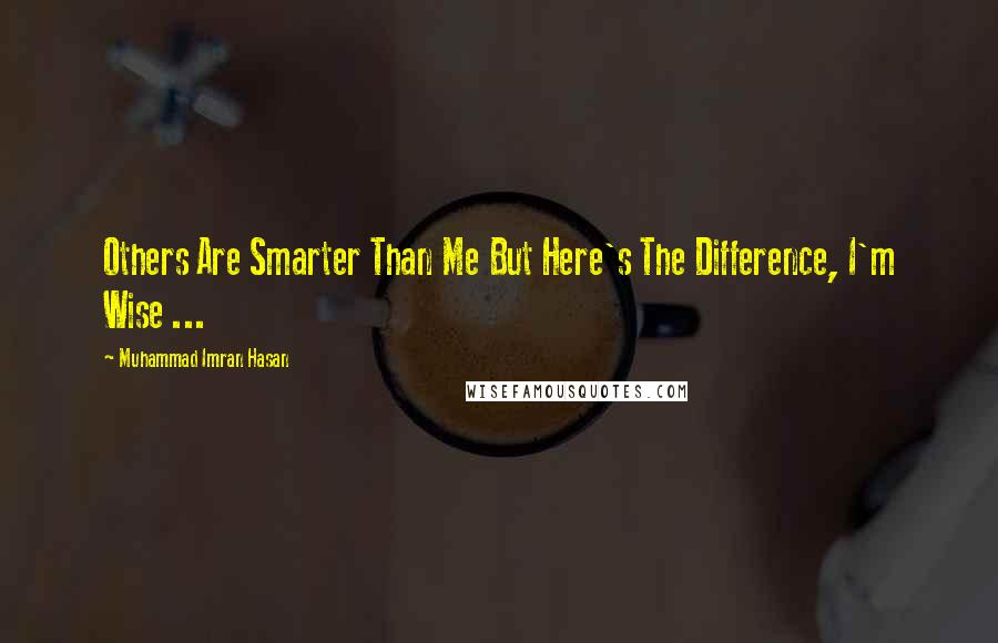 Muhammad Imran Hasan quotes: Others Are Smarter Than Me But Here's The Difference, I'm Wise ...