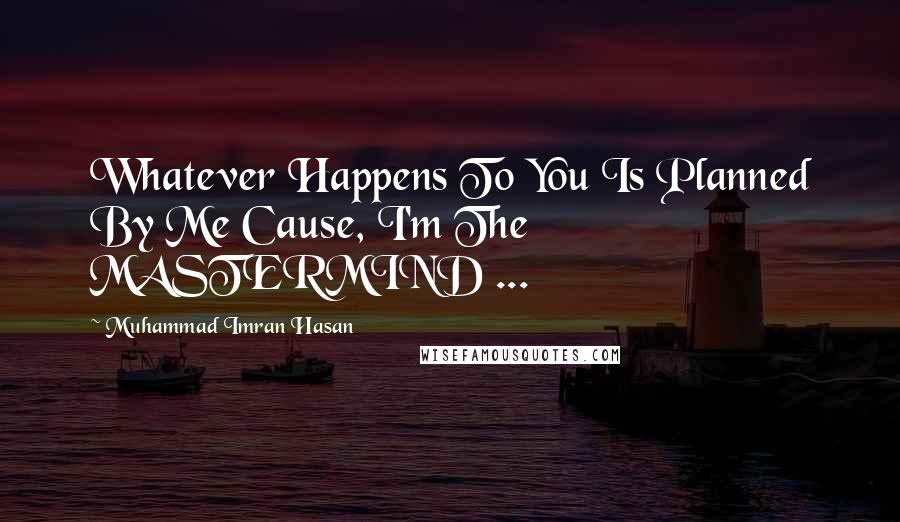 Muhammad Imran Hasan quotes: Whatever Happens To You Is Planned By Me Cause, I'm The MASTERMIND ...