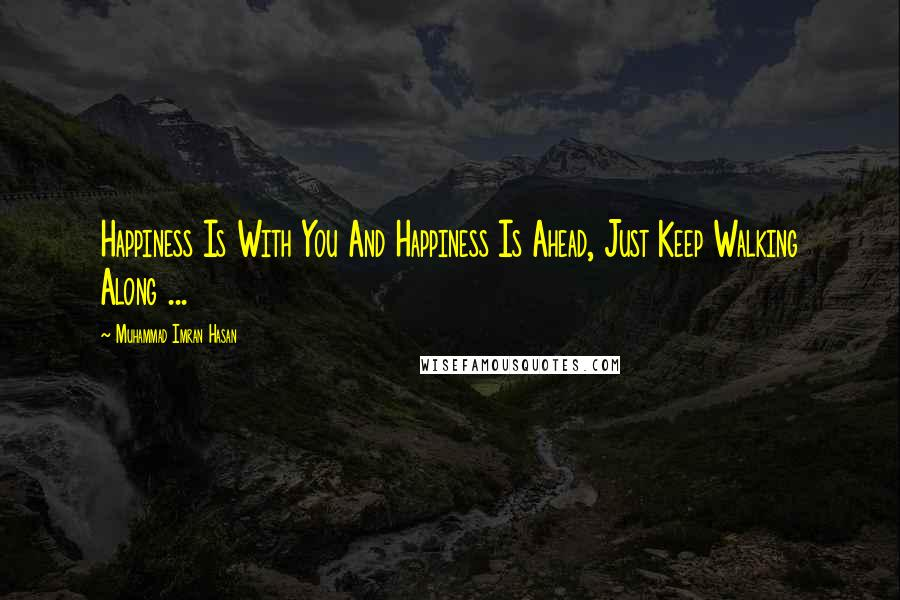 Muhammad Imran Hasan quotes: Happiness Is With You And Happiness Is Ahead, Just Keep Walking Along ...