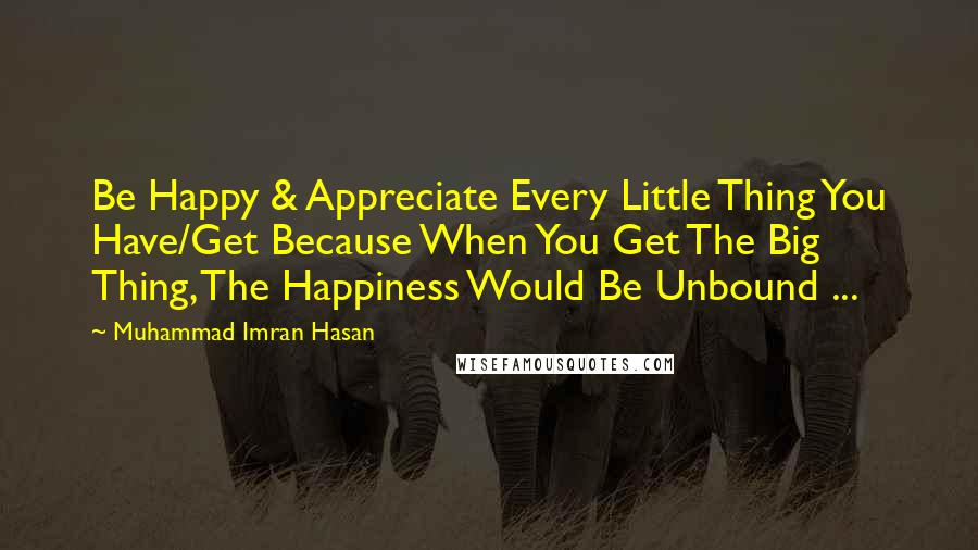 Muhammad Imran Hasan quotes: Be Happy & Appreciate Every Little Thing You Have/Get Because When You Get The Big Thing, The Happiness Would Be Unbound ...
