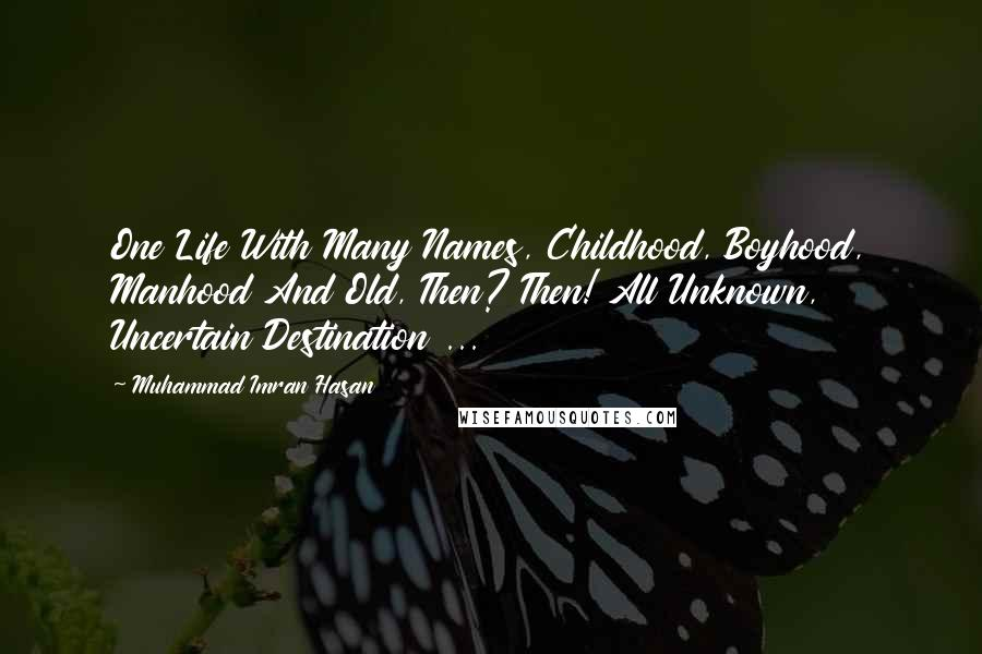 Muhammad Imran Hasan quotes: One Life With Many Names, Childhood, Boyhood, Manhood And Old, Then? Then! All Unknown, Uncertain Destination ...