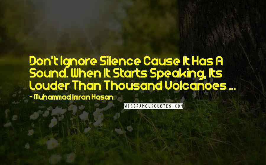 Muhammad Imran Hasan quotes: Don't Ignore Silence Cause It Has A Sound. When It Starts Speaking, Its Louder Than Thousand Volcanoes ...