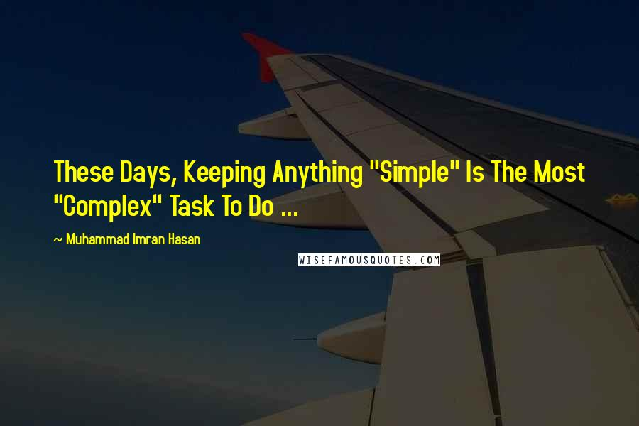 "Muhammad Imran Hasan quotes: These Days, Keeping Anything ""Simple"" Is The Most ""Complex"" Task To Do ..."