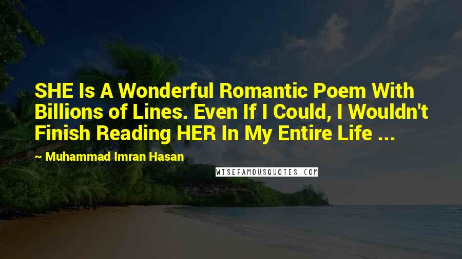 Muhammad Imran Hasan quotes: SHE Is A Wonderful Romantic Poem With Billions of Lines. Even If I Could, I Wouldn't Finish Reading HER In My Entire Life ...