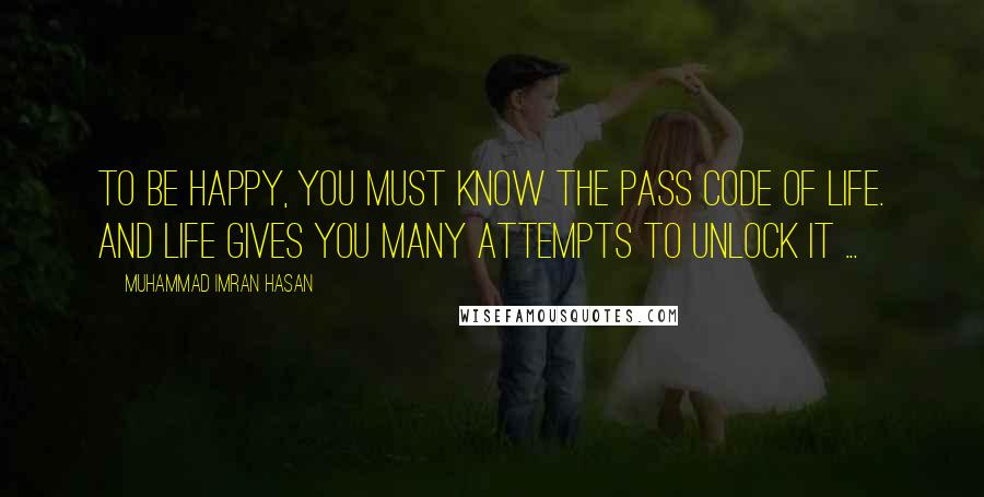 Muhammad Imran Hasan quotes: To Be Happy, You Must Know The Pass Code of Life. And Life Gives You Many Attempts To Unlock It ...