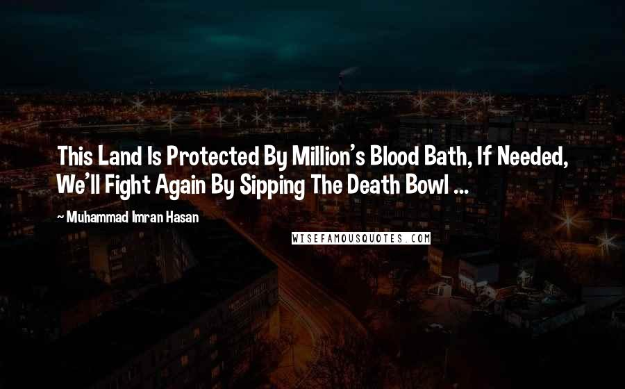Muhammad Imran Hasan quotes: This Land Is Protected By Million's Blood Bath, If Needed, We'll Fight Again By Sipping The Death Bowl ...