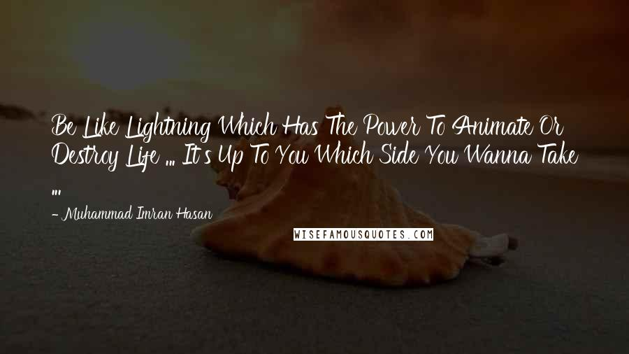 Muhammad Imran Hasan quotes: Be Like Lightning Which Has The Power To Animate Or Destroy Life ... It's Up To You Which Side You Wanna Take ...