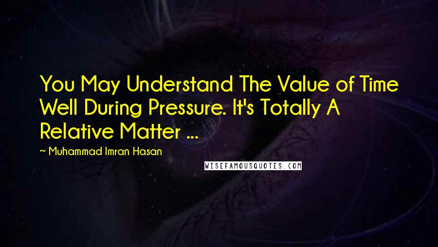 Muhammad Imran Hasan quotes: You May Understand The Value of Time Well During Pressure. It's Totally A Relative Matter ...