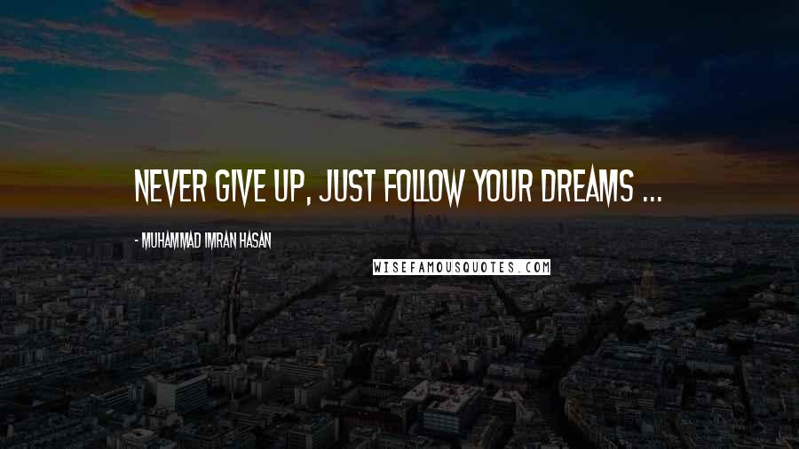 Muhammad Imran Hasan quotes: Never Give Up, Just Follow Your Dreams ...