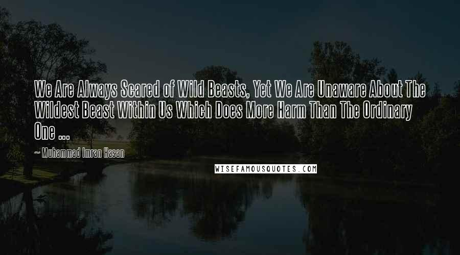 Muhammad Imran Hasan quotes: We Are Always Scared of Wild Beasts, Yet We Are Unaware About The Wildest Beast Within Us Which Does More Harm Than The Ordinary One ...