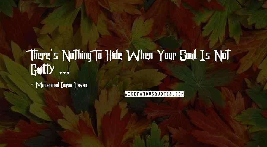 Muhammad Imran Hasan quotes: There's Nothing To Hide When Your Soul Is Not Guilty ...