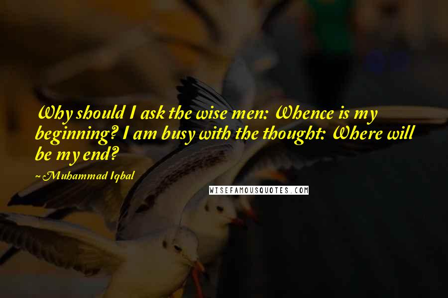 Muhammad Iqbal quotes: Why should I ask the wise men: Whence is my beginning? I am busy with the thought: Where will be my end?