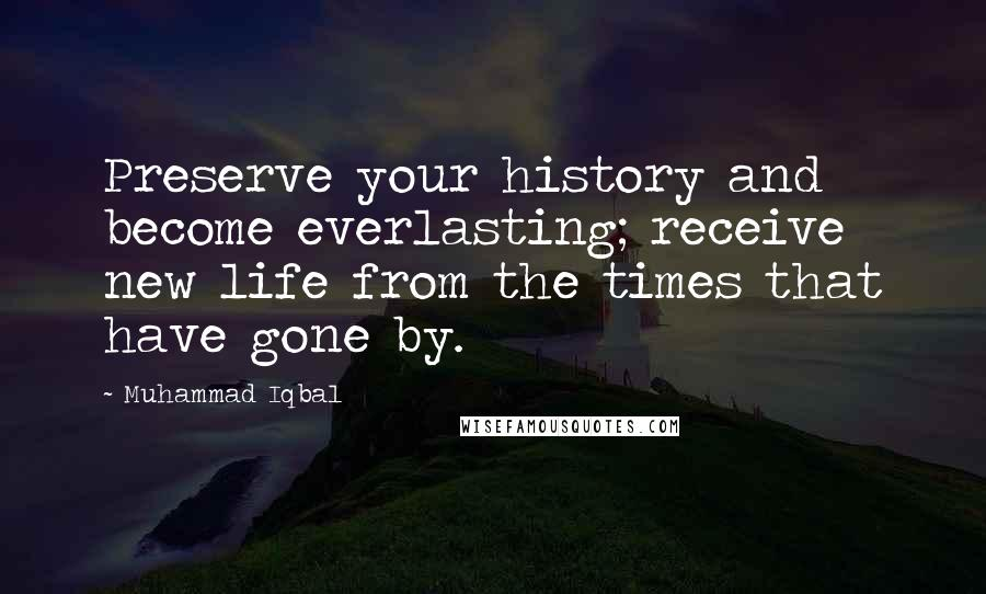 Muhammad Iqbal quotes: Preserve your history and become everlasting; receive new life from the times that have gone by.