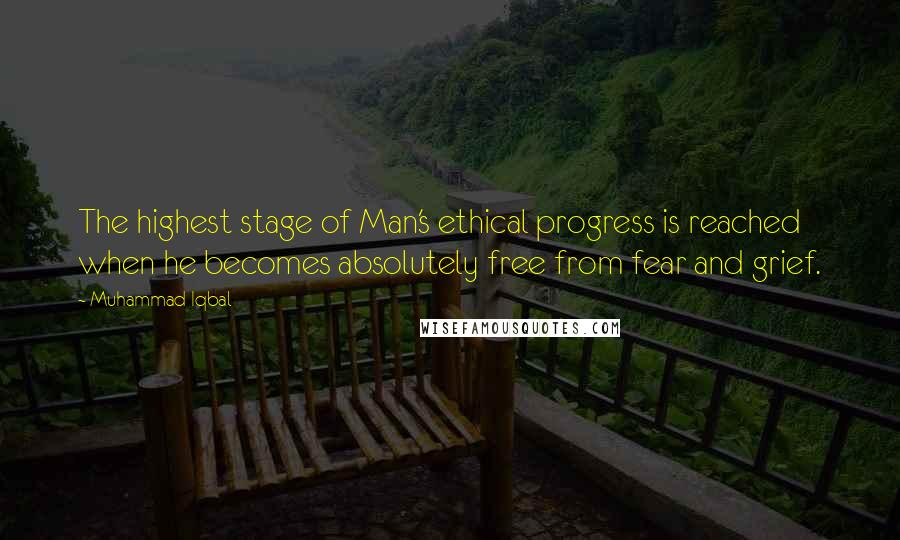 Muhammad Iqbal quotes: The highest stage of Man's ethical progress is reached when he becomes absolutely free from fear and grief.