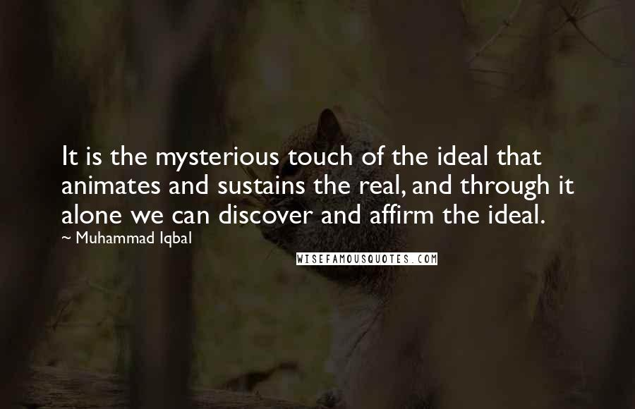 Muhammad Iqbal quotes: It is the mysterious touch of the ideal that animates and sustains the real, and through it alone we can discover and affirm the ideal.