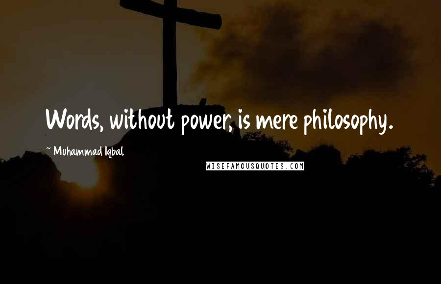Muhammad Iqbal quotes: Words, without power, is mere philosophy.