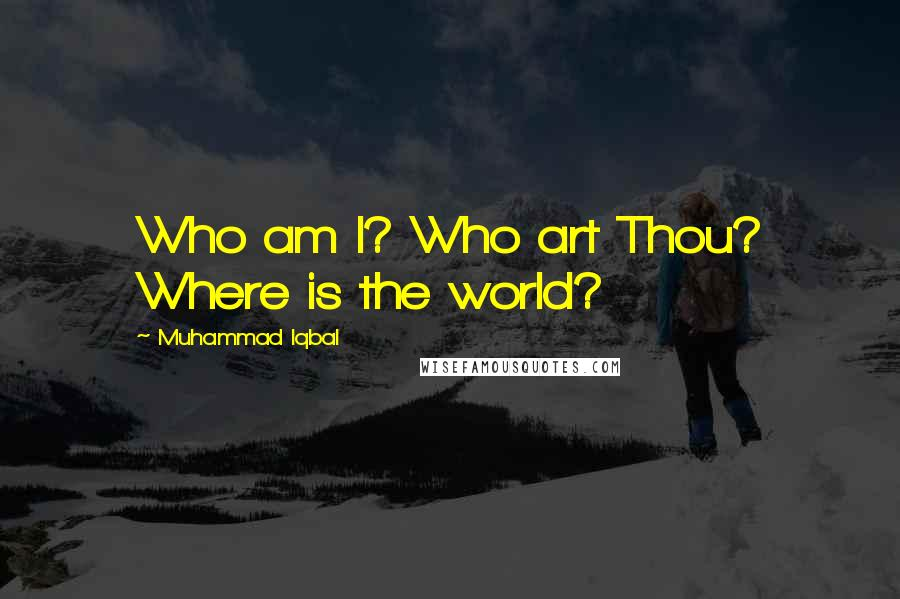 Muhammad Iqbal quotes: Who am I? Who art Thou? Where is the world?