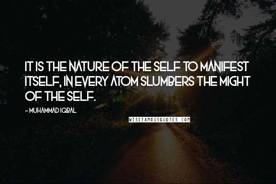 Muhammad Iqbal quotes: It is the nature of the self to manifest itself, In every atom slumbers the might of the self.
