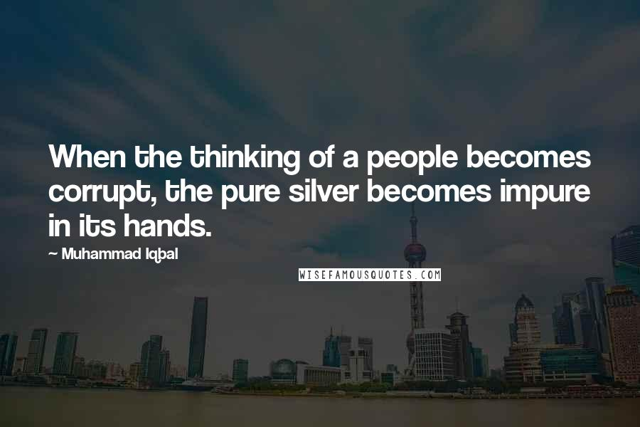 Muhammad Iqbal quotes: When the thinking of a people becomes corrupt, the pure silver becomes impure in its hands.