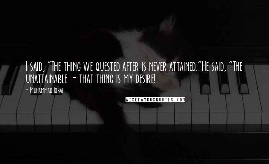 """Muhammad Iqbal quotes: I said, """"The thing we quested after is never attained.""""He said, """"The unattainable - that thing is my desire!"""