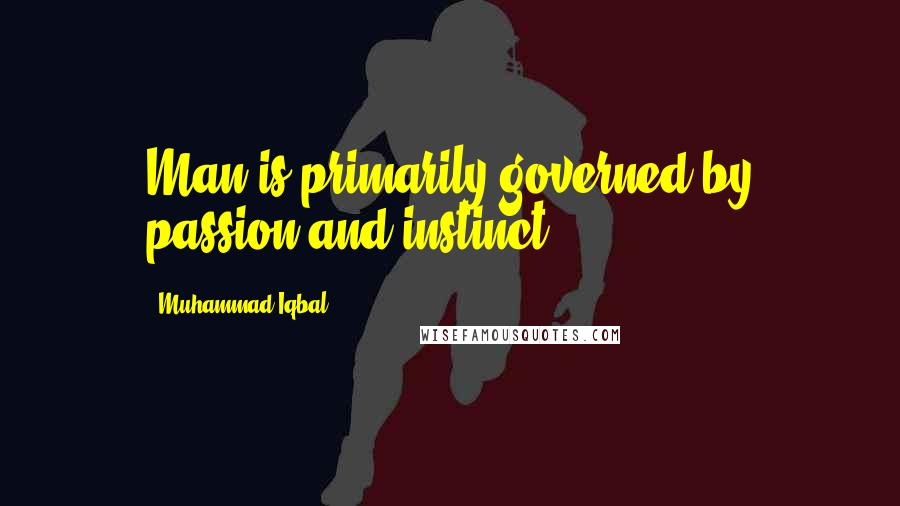 Muhammad Iqbal quotes: Man is primarily governed by passion and instinct.
