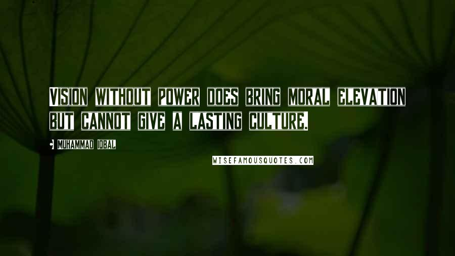 Muhammad Iqbal quotes: Vision without power does bring moral elevation but cannot give a lasting culture.