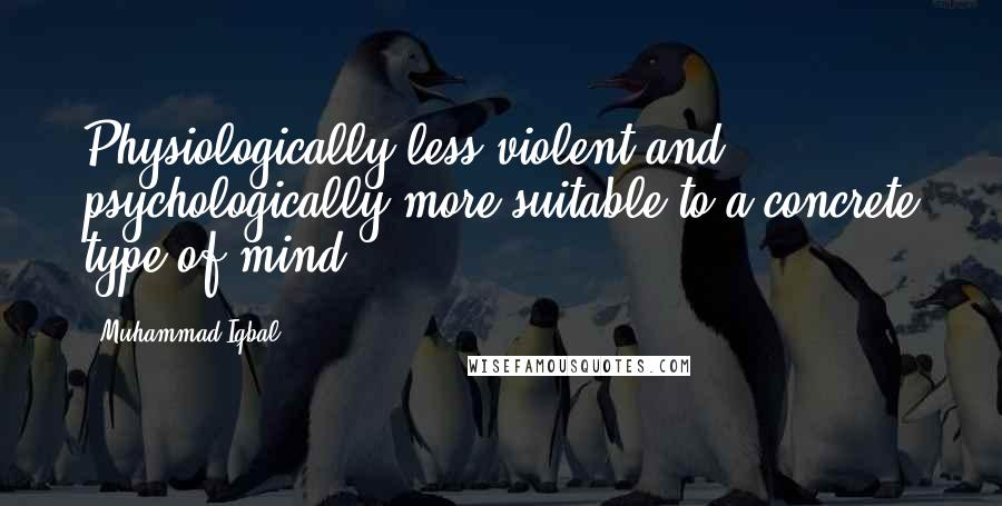 Muhammad Iqbal quotes: Physiologically less violent and psychologically more suitable to a concrete type of mind.