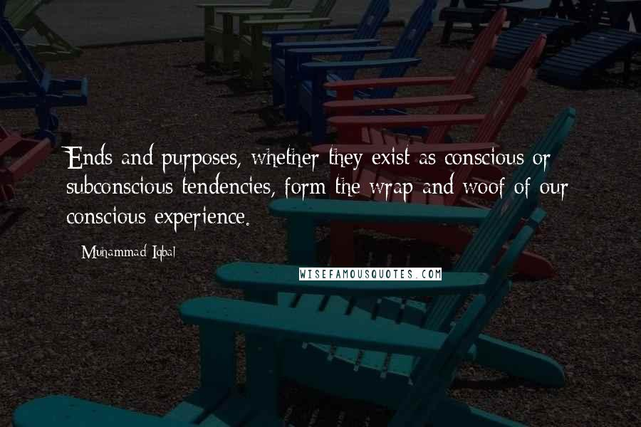 Muhammad Iqbal quotes: Ends and purposes, whether they exist as conscious or subconscious tendencies, form the wrap and woof of our conscious experience.