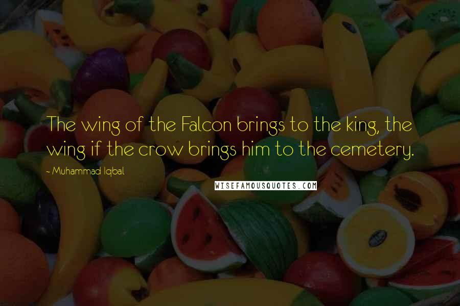Muhammad Iqbal quotes: The wing of the Falcon brings to the king, the wing if the crow brings him to the cemetery.