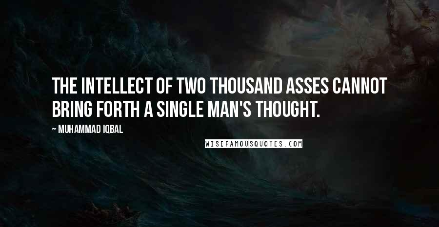 Muhammad Iqbal quotes: The intellect of two thousand asses cannot bring forth a single man's thought.