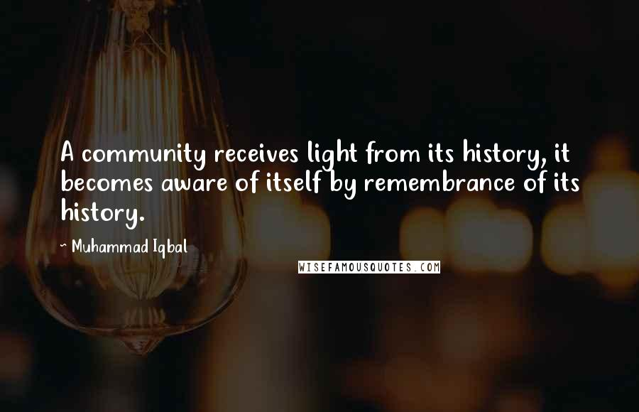 Muhammad Iqbal quotes: A community receives light from its history, it becomes aware of itself by remembrance of its history.