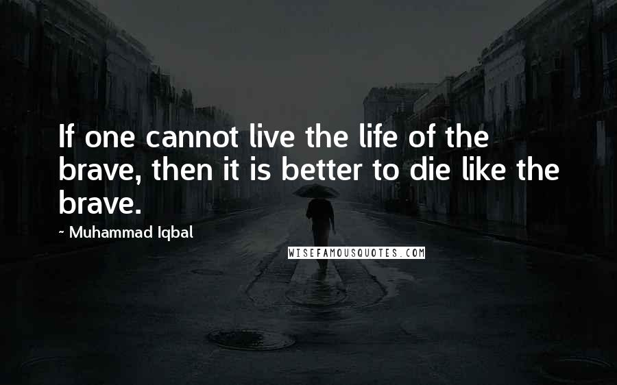 Muhammad Iqbal quotes: If one cannot live the life of the brave, then it is better to die like the brave.