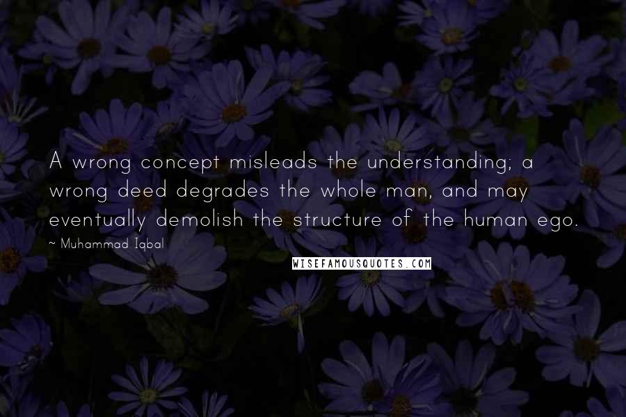 Muhammad Iqbal quotes: A wrong concept misleads the understanding; a wrong deed degrades the whole man, and may eventually demolish the structure of the human ego.