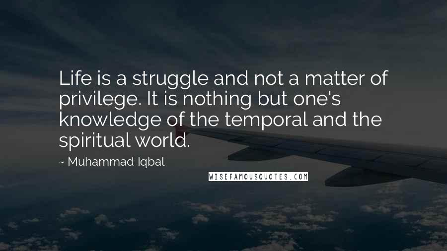 Muhammad Iqbal quotes: Life is a struggle and not a matter of privilege. It is nothing but one's knowledge of the temporal and the spiritual world.