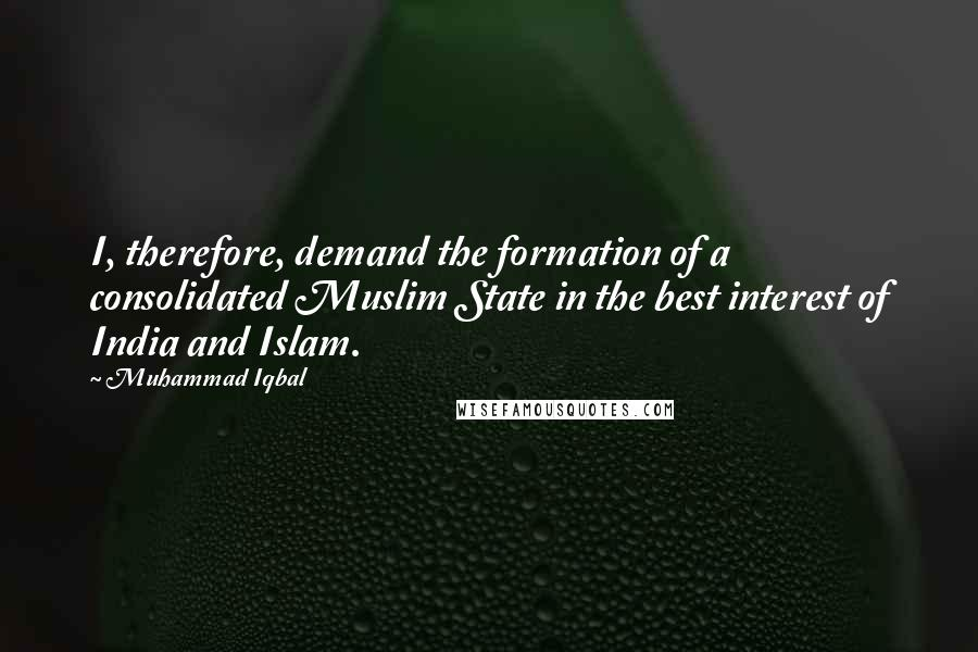 Muhammad Iqbal quotes: I, therefore, demand the formation of a consolidated Muslim State in the best interest of India and Islam.