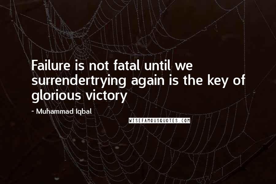 Muhammad Iqbal quotes: Failure is not fatal until we surrendertrying again is the key of glorious victory