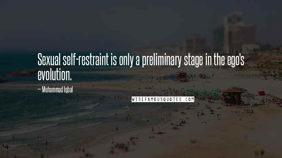 Muhammad Iqbal quotes: Sexual self-restraint is only a preliminary stage in the ego's evolution.