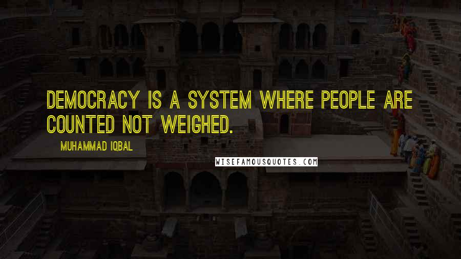 Muhammad Iqbal quotes: Democracy is a system where people are counted not weighed.