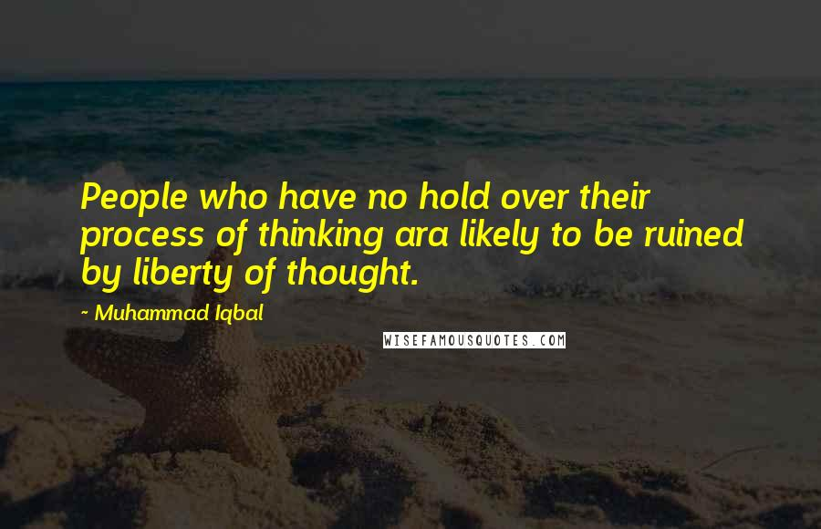 Muhammad Iqbal quotes: People who have no hold over their process of thinking ara likely to be ruined by liberty of thought.